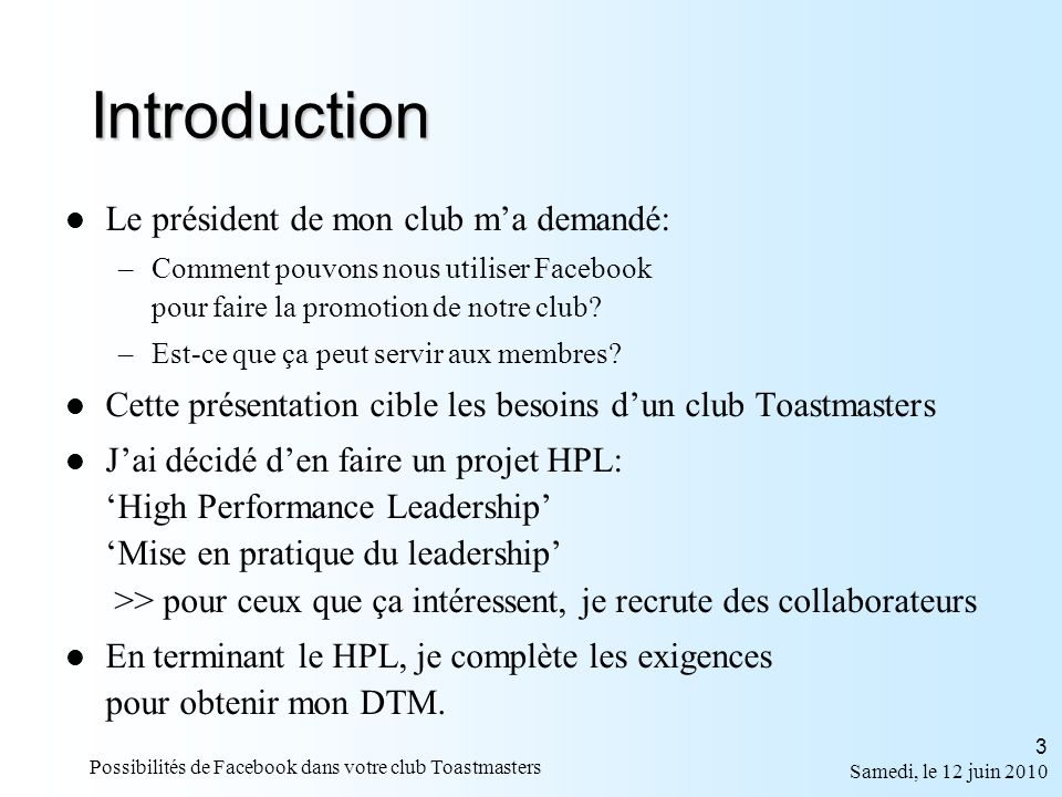 Samedi, le 12 juin 2010 Possibilités de Facebook dans votre club Toastmasters 4 Information générale http://fr.wikipedia.org/wiki/Facebook http://fr.wikipedia.org/wiki/Médias_sociaux Le contenu de la présentation provient du site web de Facebook: http://www.facebook.com Pour mon HPL, rechercher par adresse courriel: beaulieumichel-hpl@live.ca La présentation powerpoint: (sur une ligne) http://beaulieumichel.speakingmind.com /blog/2010/06/11/possibilites-de-facebook-dans-votre-club/ http://beaulieumichel.speakingmind.com /blog/2010/06/11/possibilites-de-facebook-dans-votre-club/