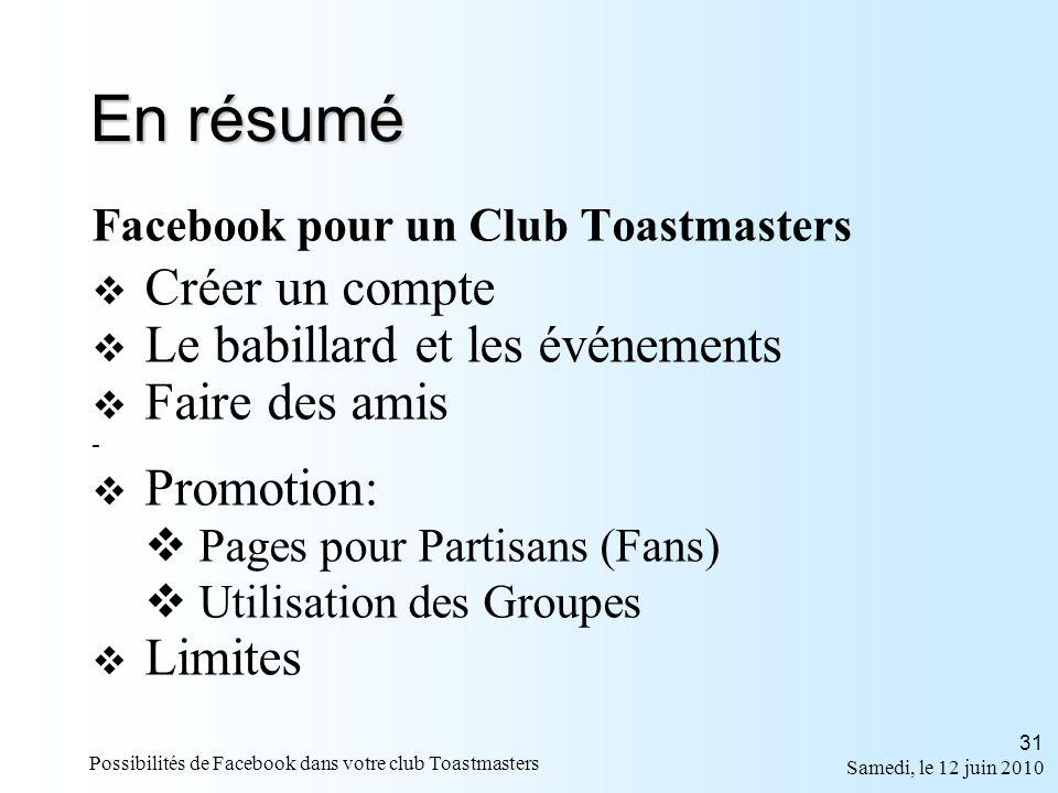 Samedi, le 12 juin 2010 Possibilités de Facebook dans votre club Toastmasters 31 En résumé Facebook pour un Club Toastmasters Créer un compte Le babillard et les événements Faire des amis - Promotion: Pages pour Partisans (Fans) Utilisation des Groupes Limites