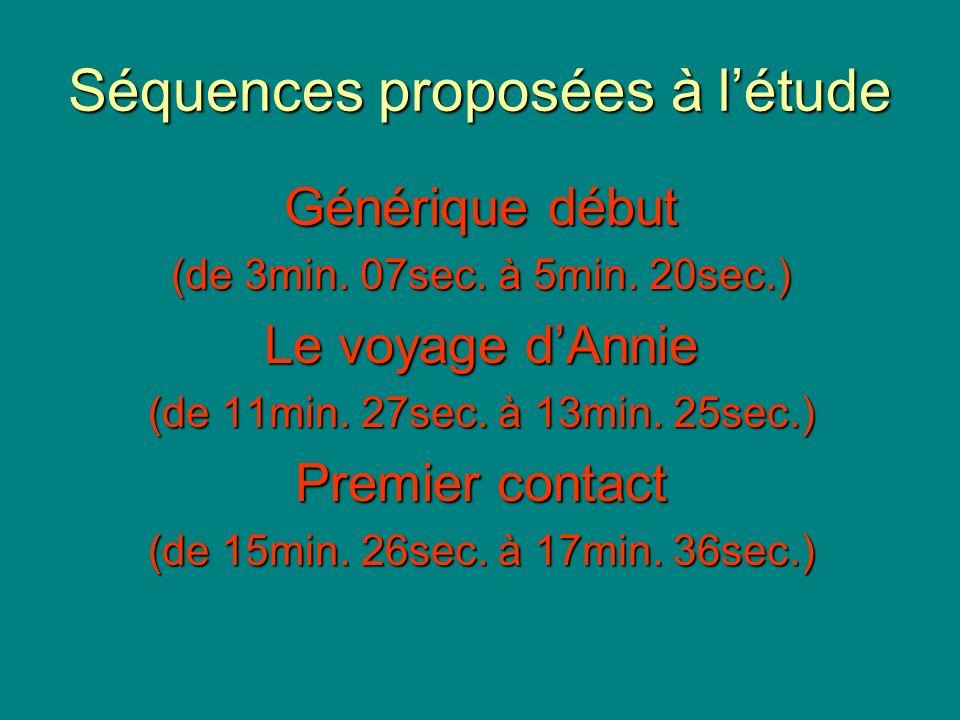Séquences proposées à létude Générique début (de 3min. 07sec. à 5min. 20sec.) Le voyage dAnnie (de 11min. 27sec. à 13min. 25sec.) Premier contact (de