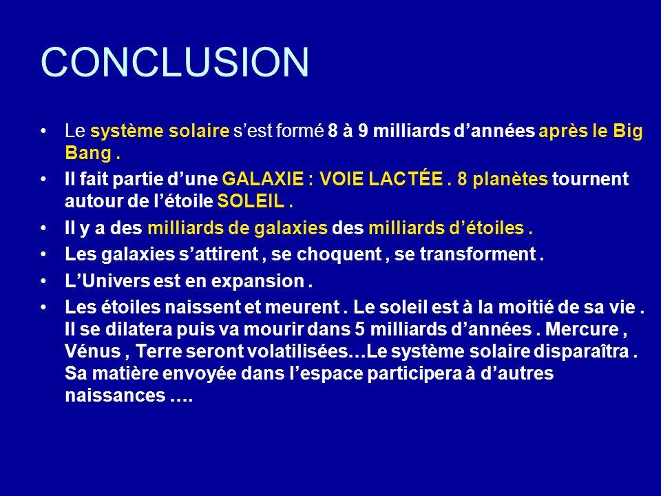 CONCLUSION Le système solaire sest formé 8 à 9 milliards dannées après le Big Bang. Il fait partie dune GALAXIE : VOIE LACTÉE. 8 planètes tournent aut
