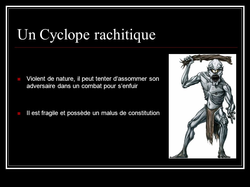 Un Cyclope rachitique Violent de nature, il peut tenter dassommer son adversaire dans un combat pour senfuir Il est fragile et possède un malus de con