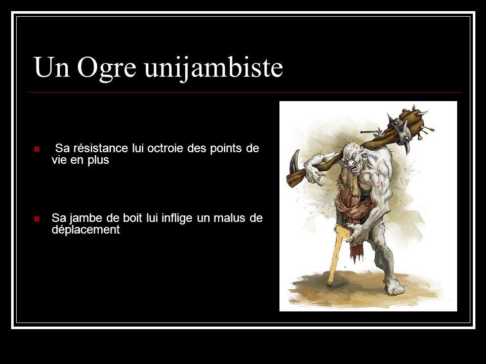 Un Ogre unijambiste Sa résistance lui octroie des points de vie en plus Sa jambe de boit lui inflige un malus de déplacement