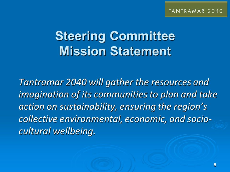 6 Steering Committee Mission Statement Tantramar 2040 will gather the resources and imagination of its communities to plan and take action on sustainability, ensuring the regions collective environmental, economic, and socio- cultural wellbeing.