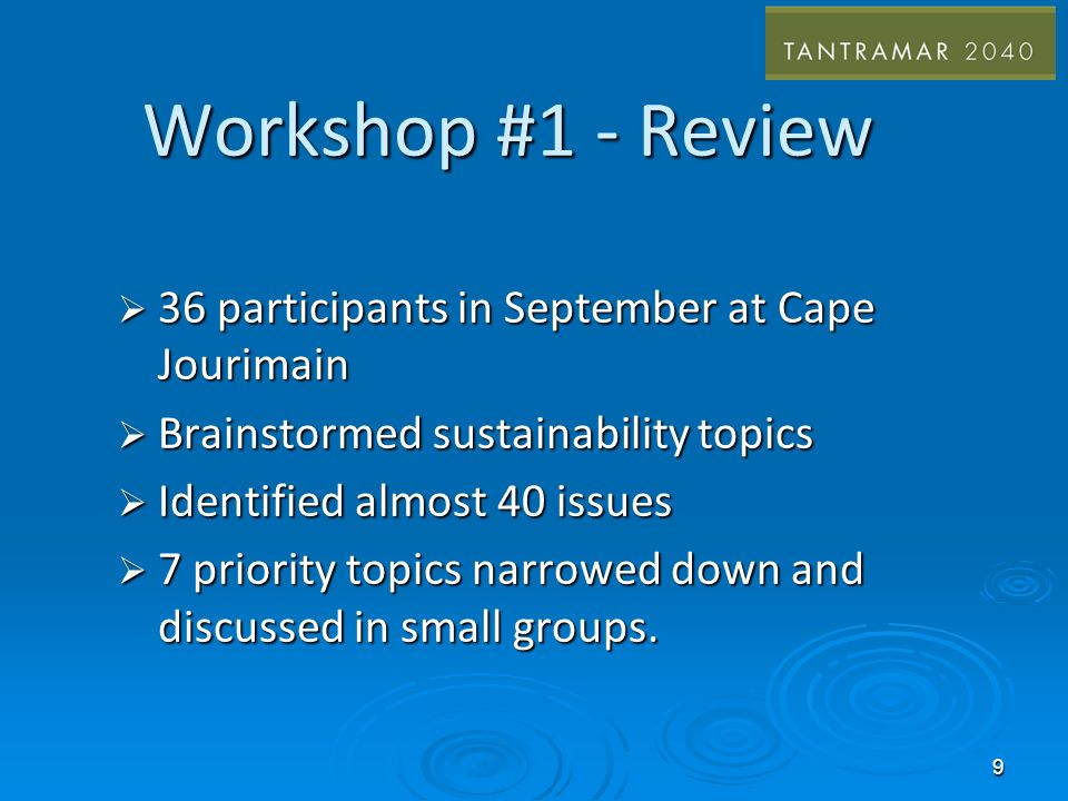 Workshop #1 - Review 36 participants in September at Cape Jourimain 36 participants in September at Cape Jourimain Brainstormed sustainability topics Brainstormed sustainability topics Identified almost 40 issues Identified almost 40 issues 7 priority topics narrowed down and discussed in small groups.