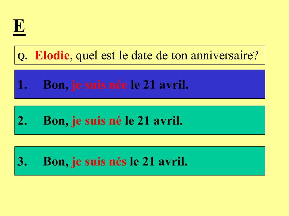 Q. Elodie, quel est le date de ton anniversaire? 1. Bon, je suis née le 21 avril. 2. Bon, je suis né le 21 avril. 3. Bon, je suis nés le 21 avril. E
