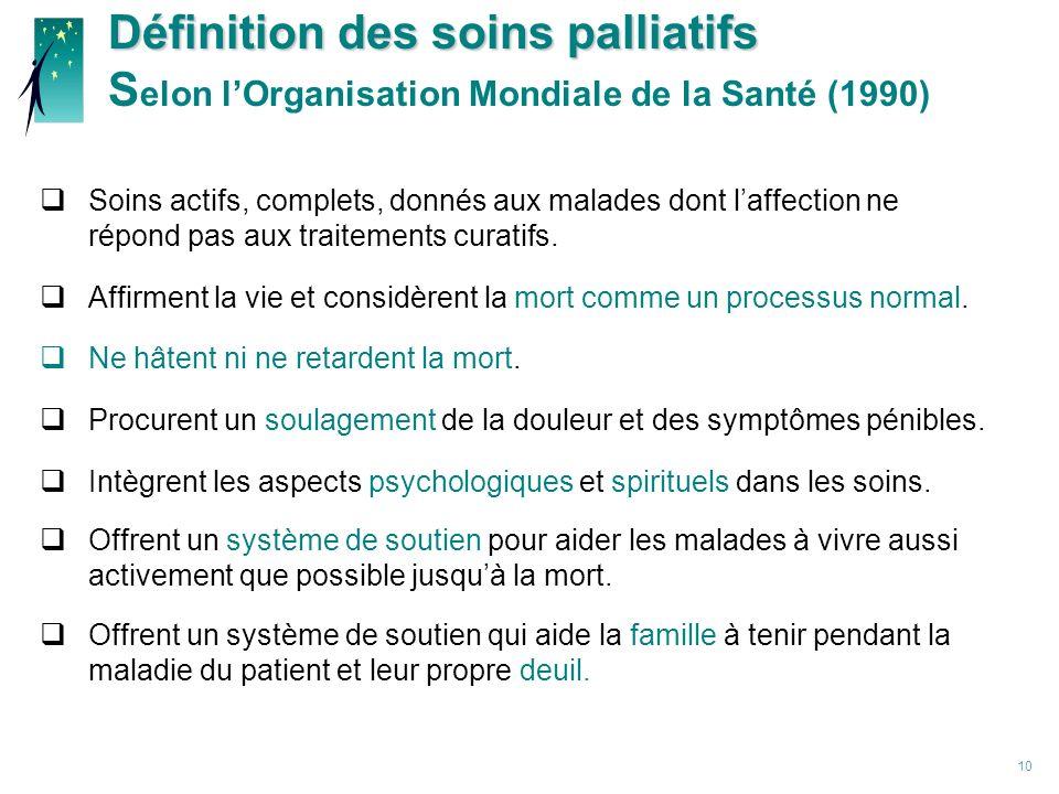 10 Définition des soins palliatifs Définition des soins palliatifs S elon lOrganisation Mondiale de la Santé (1990) Soins actifs, complets, donnés aux malades dont laffection ne répond pas aux traitements curatifs.