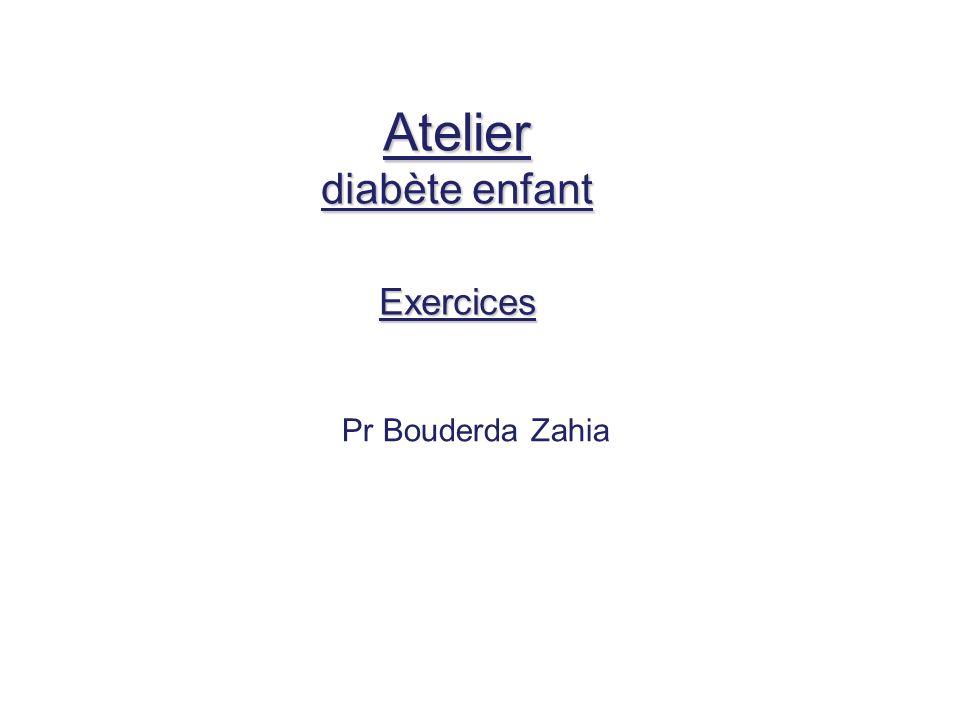 Atelier diabète enfant Exercices Pr Bouderda Zahia
