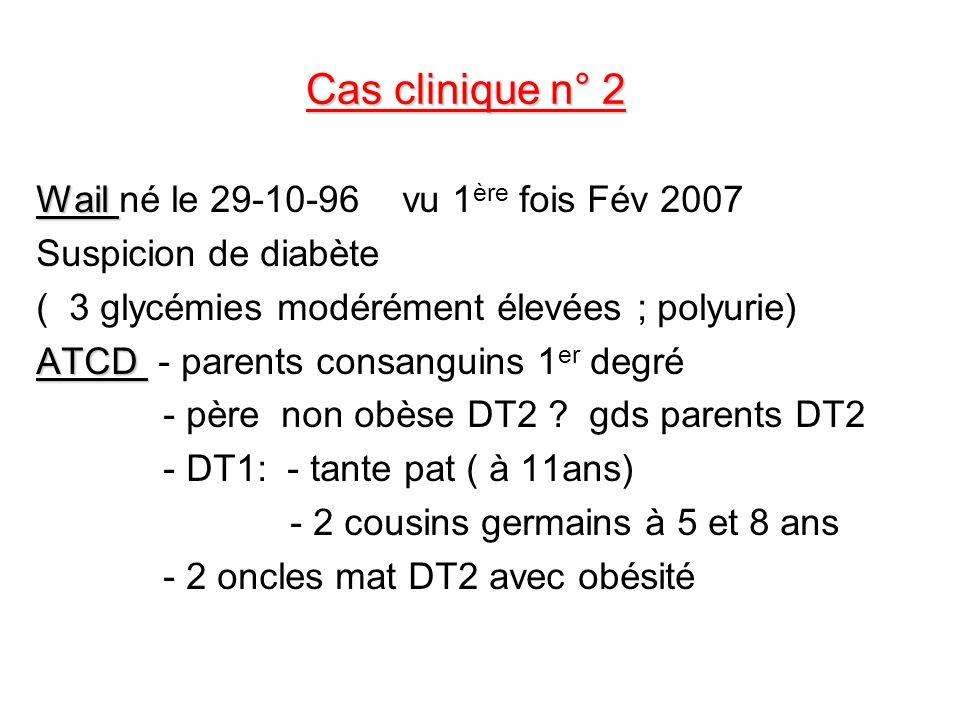 Cas clinique n° 2 Wail Wail né le 29-10-96 vu 1 ère fois Fév 2007 Suspicion de diabète ( 3 glycémies modérément élevées ; polyurie) ATCD ATCD - parent