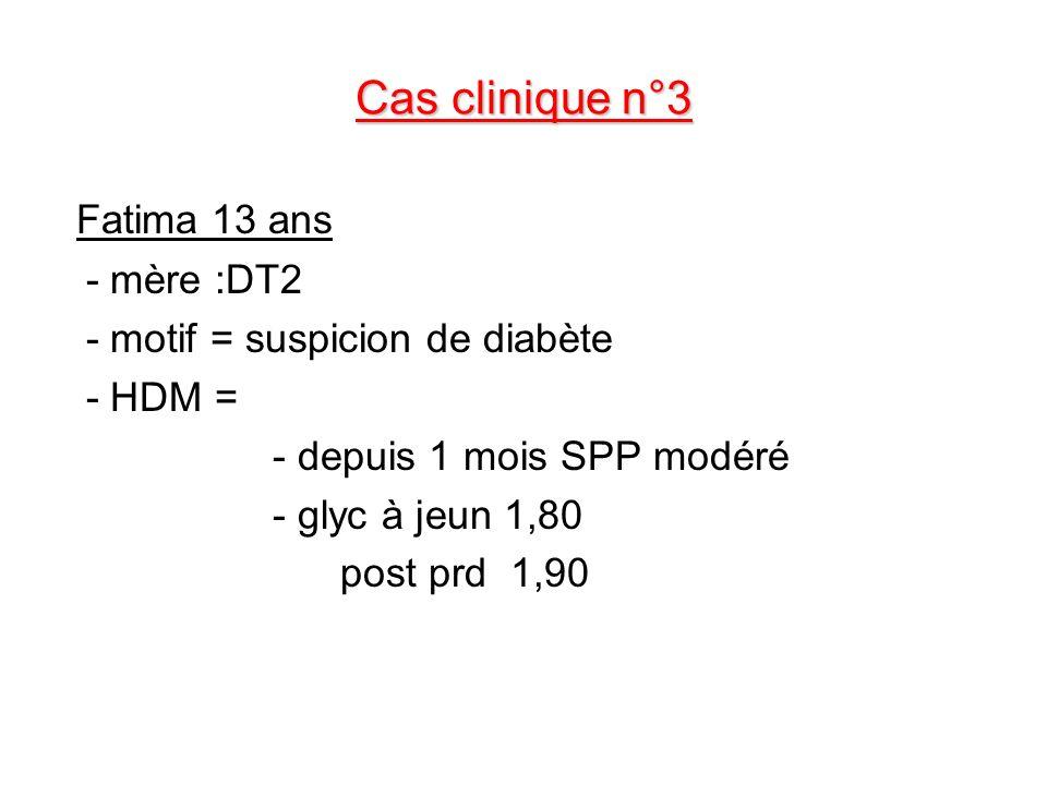 Cas clinique n°3 Fatima 13 ans - mère :DT2 - motif = suspicion de diabète - HDM = - depuis 1 mois SPP modéré - glyc à jeun 1,80 post prd 1,90