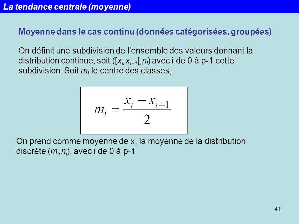 41 Moyenne dans le cas continu (données catégorisées, groupées) On définit une subdivision de lensemble des valeurs donnant la distribution continue;