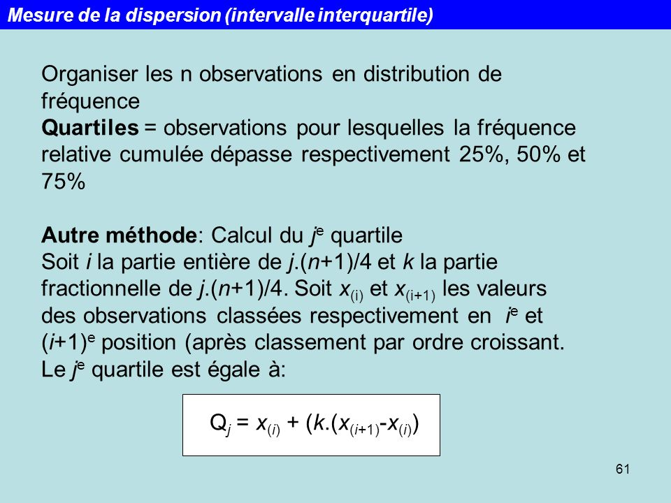 61 Organiser les n observations en distribution de fréquence Quartiles = observations pour lesquelles la fréquence relative cumulée dépasse respective