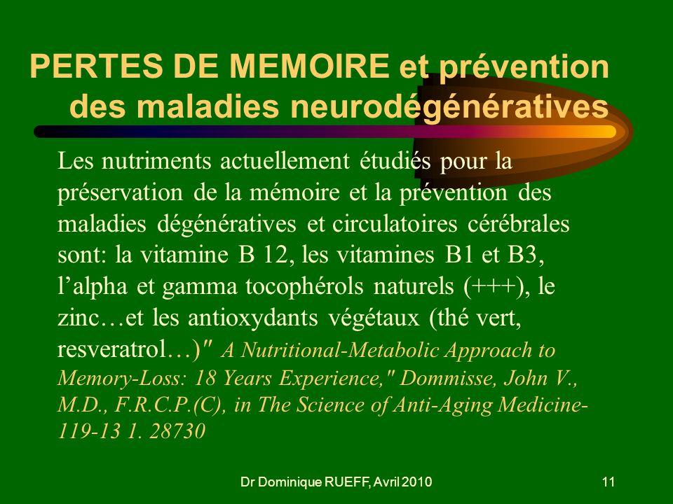 Dr Dominique RUEFF, Avril 201011 PERTES DE MEMOIRE et prévention des maladies neurodégénératives Les nutriments actuellement étudiés pour la préservat