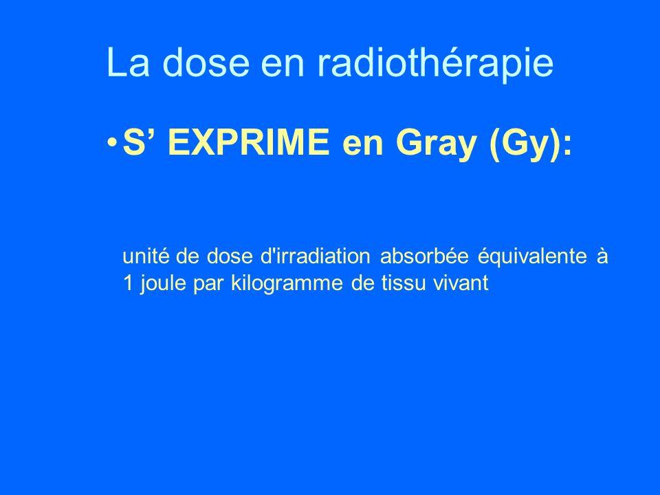 La dose en radiothérapie S EXPRIME en Gray (Gy): unité de dose d'irradiation absorbée équivalente à 1 joule par kilogramme de tissu vivant