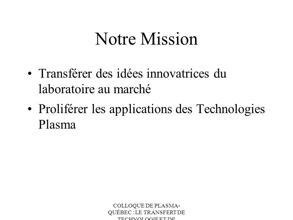 COLLOQUE DE PLASMA- QUÉBEC : LE TRANSFERT DE TECHNOLOGIE ET DE CONNAISSANCES Notre Mission Transférer des idées innovatrices du laboratoire au marché