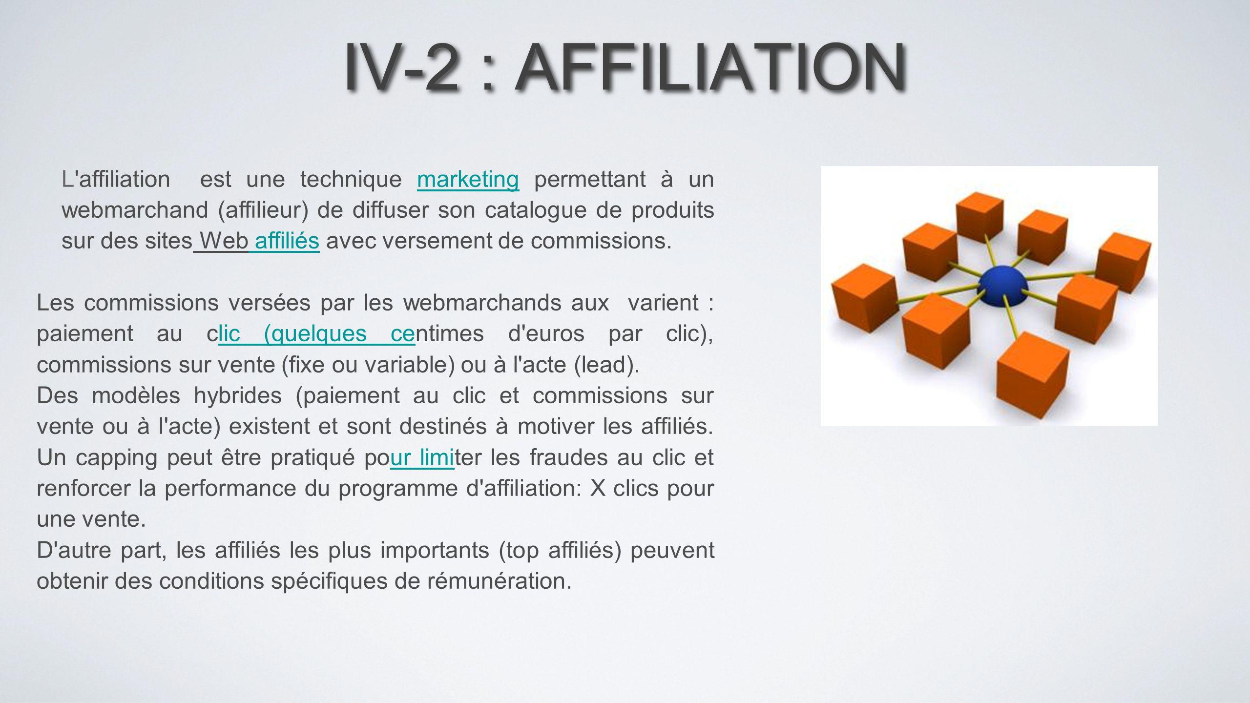 IV-2 : AFFILIATION L'affiliation est une technique marketing permettant à un webmarchand (affilieur) de diffuser son catalogue de produits sur des sit