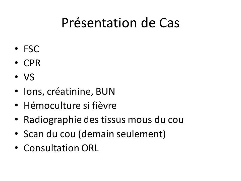 Présentation de Cas FSC CPR VS Ions, créatinine, BUN Hémoculture si fièvre Radiographie des tissus mous du cou Scan du cou (demain seulement) Consulta