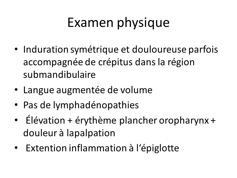 Examen physique Induration symétrique et douloureuse parfois accompagnée de crépitus dans la région submandibulaire Langue augmentée de volume Pas de