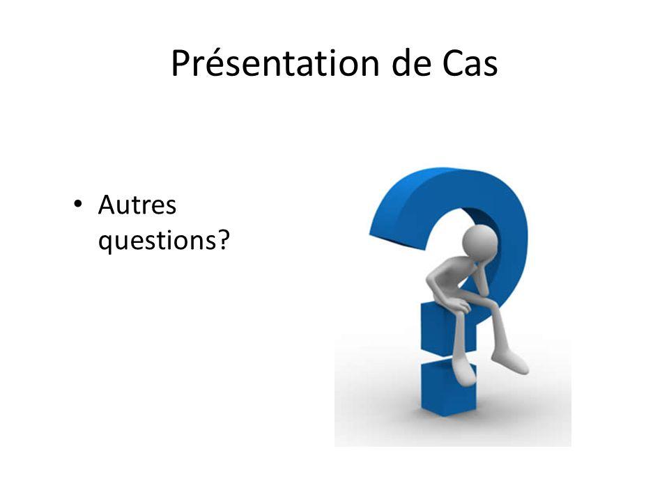 Présentation de Cas Autres questions?