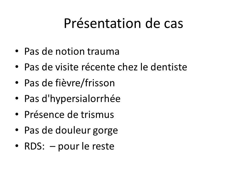 Présentation de Cas Examen Physique Apparence: pas toxique, misère a ouvrir la bouche SV: FC: 80, TA: 115/75, FR: 18, SAT: 99% AA Afébrile (pas de frissons ou sueurs) Œdème submandibulaire gauche/centrale douloureuse à la palpation Trismus Gorge: incapable de bien la décrire à cause du trismus Pas de lymphadénopathies Cou: normal