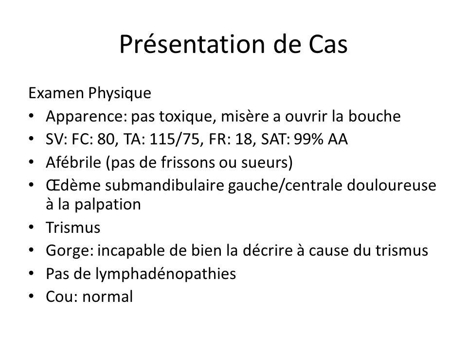 Présentation de Cas Examen Physique Apparence: pas toxique, misère a ouvrir la bouche SV: FC: 80, TA: 115/75, FR: 18, SAT: 99% AA Afébrile (pas de fri
