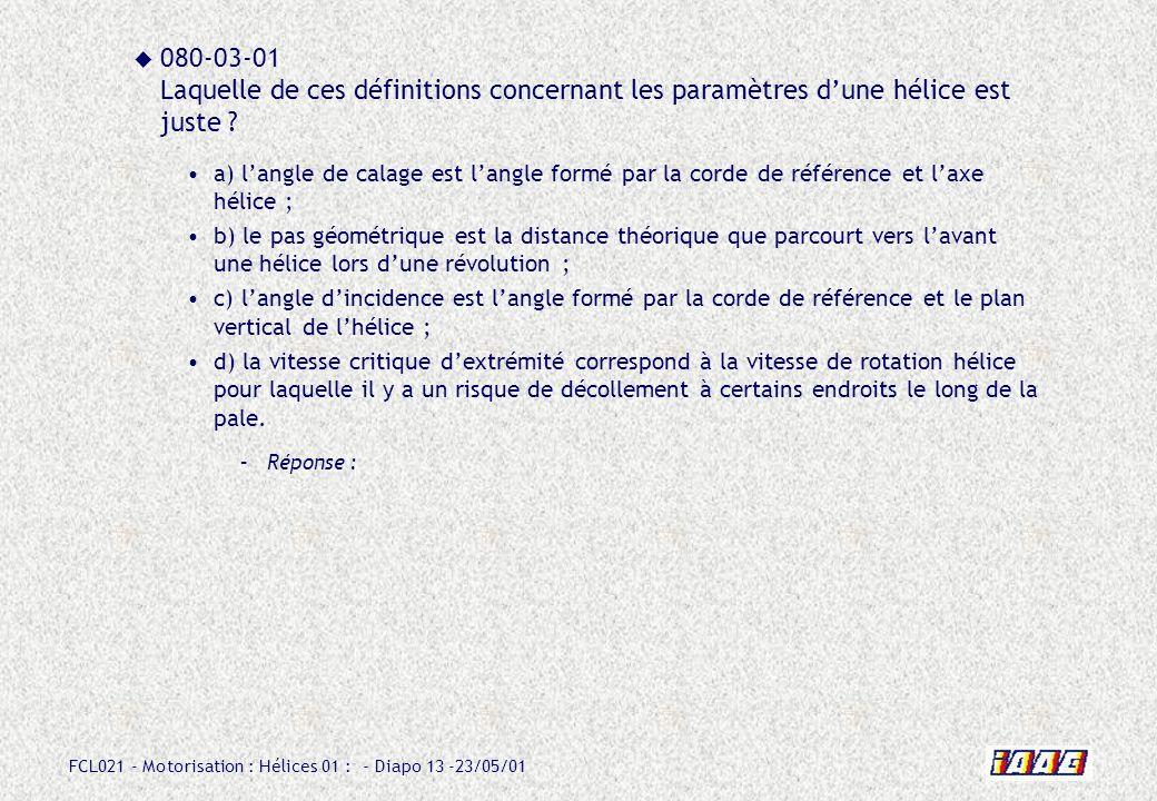 FCL021 - Motorisation : Hélices 01 : - Diapo 13 -23/05/01 080-03-01 Laquelle de ces définitions concernant les paramètres dune hélice est juste ? a) l
