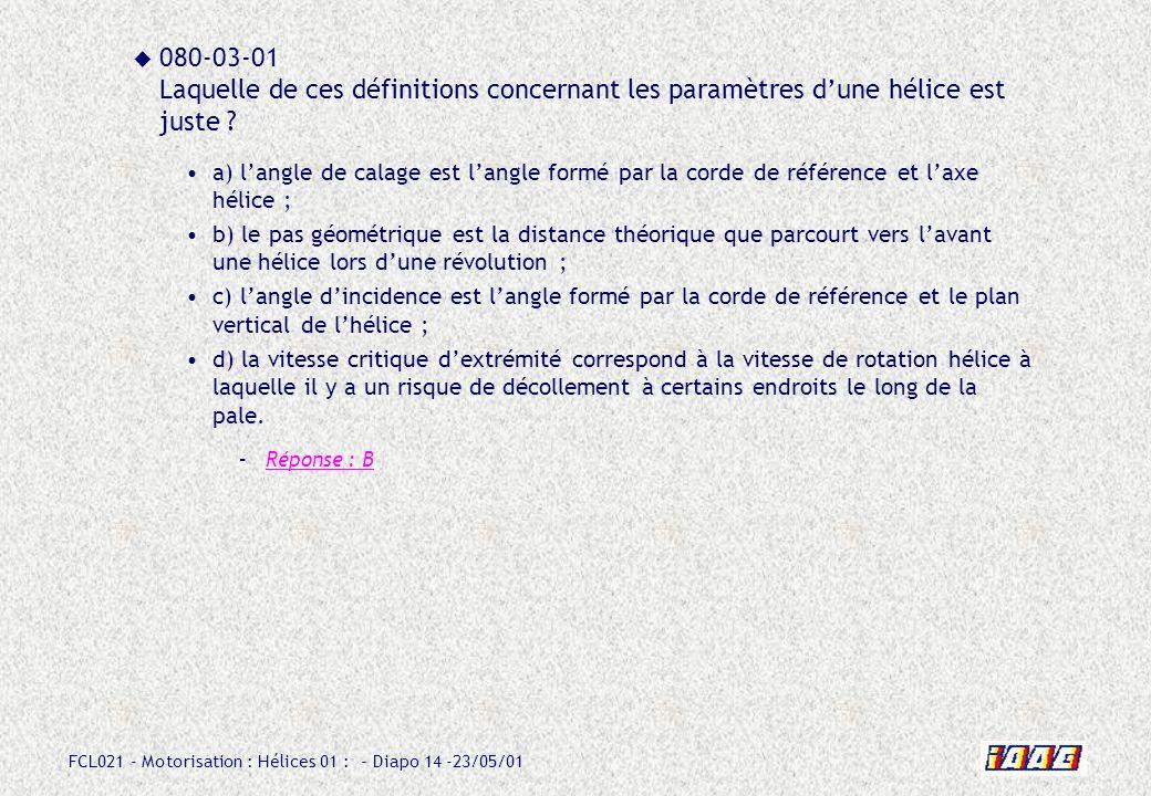 FCL021 - Motorisation : Hélices 01 : - Diapo 14 -23/05/01 080-03-01 Laquelle de ces définitions concernant les paramètres dune hélice est juste ? a) l