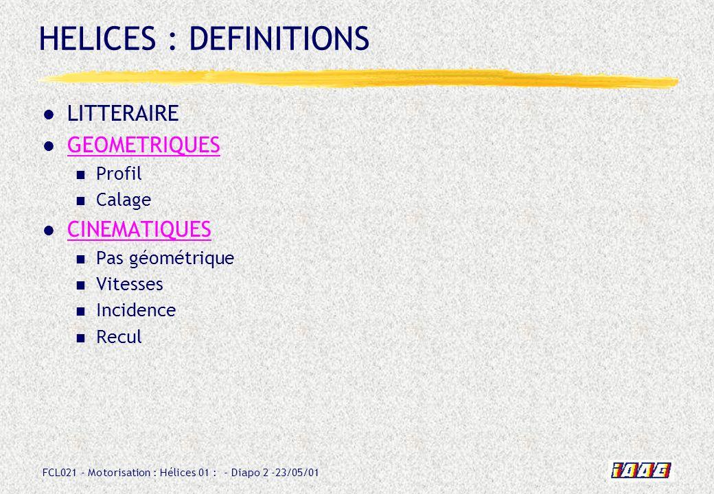 FCL021 - Motorisation : Hélices 01 : - Diapo 2 -23/05/01 HELICES : DEFINITIONS LITTERAIRE GEOMETRIQUES Profil Calage CINEMATIQUES Pas géométrique Vite