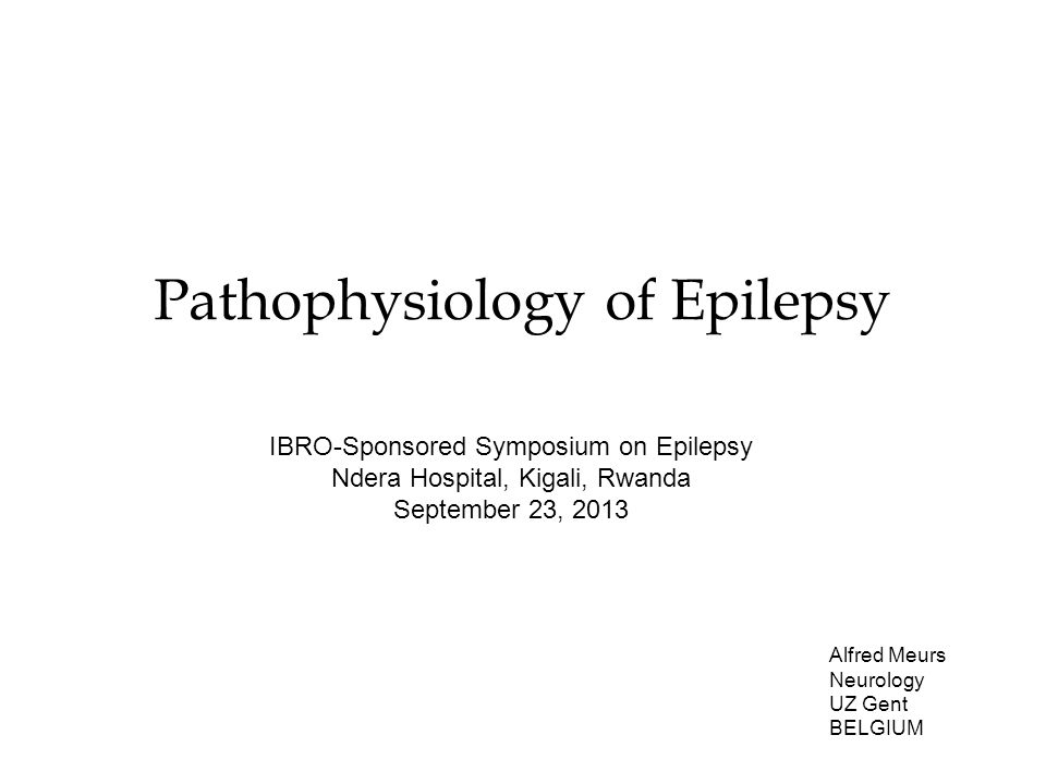 Pathophysiology of Epilepsy Alfred Meurs Neurology UZ Gent BELGIUM IBRO-Sponsored Symposium on Epilepsy Ndera Hospital, Kigali, Rwanda September 23, 2