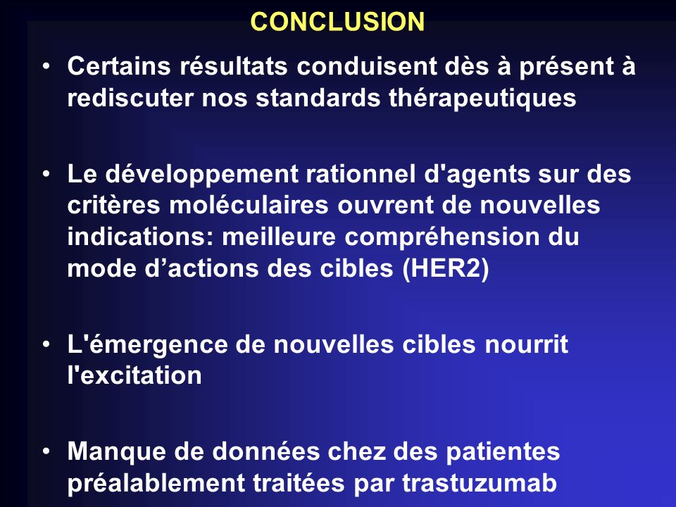 CONCLUSION Certains résultats conduisent dès à présent à rediscuter nos standards thérapeutiques Le développement rationnel d'agents sur des critères