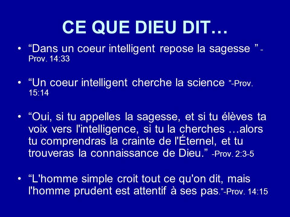 CE QUE DIEU DIT… Dans un coeur intelligent repose la sagesse - Prov. 14:33 Un coeur intelligent cherche la science -Prov. 15:14 Oui, si tu appelles la