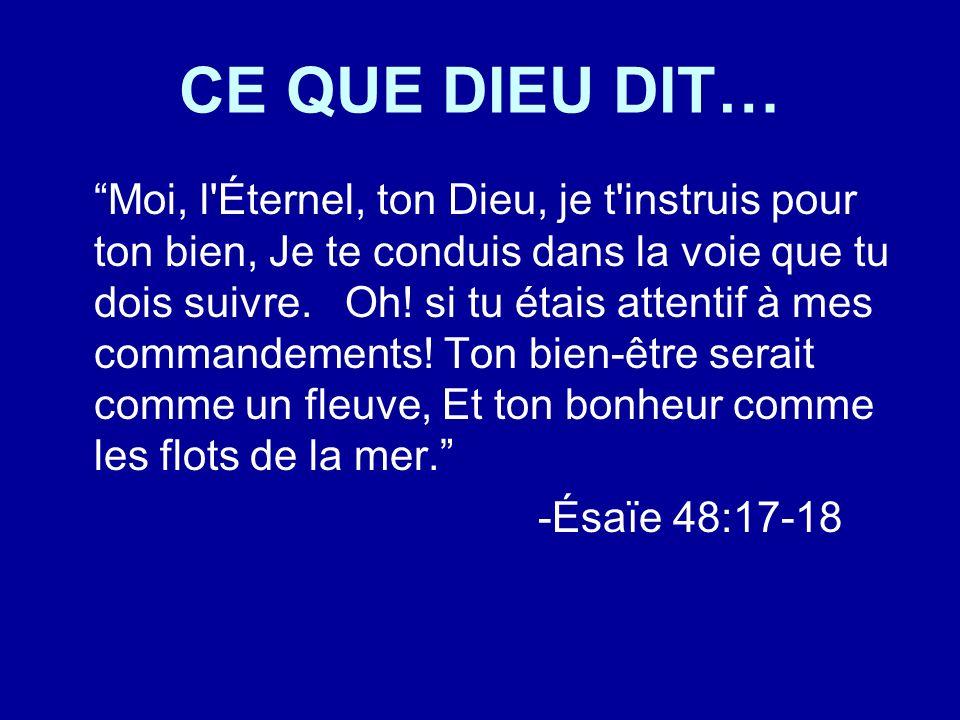 CE QUE DIEU DIT… Moi, l'Éternel, ton Dieu, je t'instruis pour ton bien, Je te conduis dans la voie que tu dois suivre. Oh! si tu étais attentif à mes