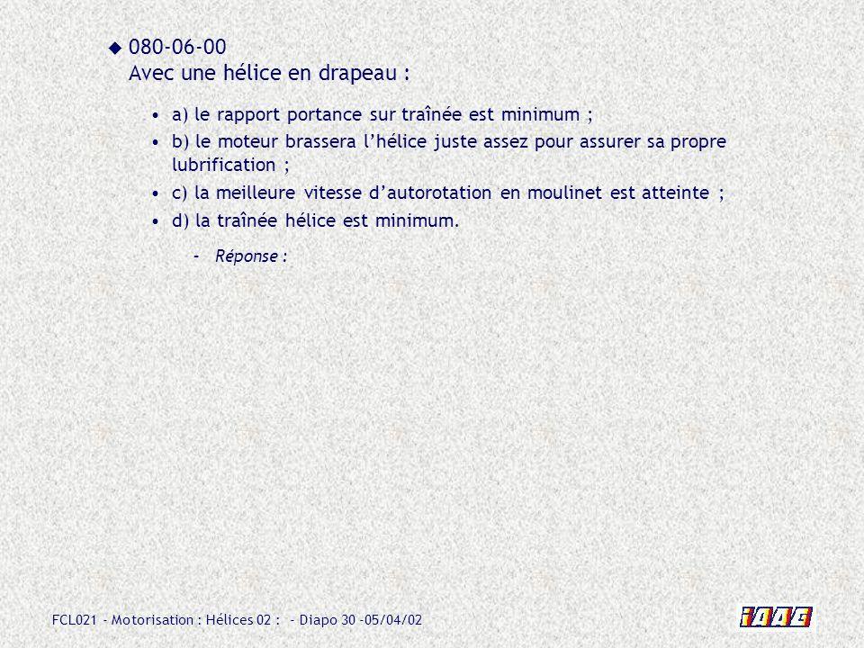 FCL021 - Motorisation : Hélices 02 : - Diapo 30 -05/04/02 080-06-00 Avec une hélice en drapeau : a) le rapport portance sur traînée est minimum ; b) l