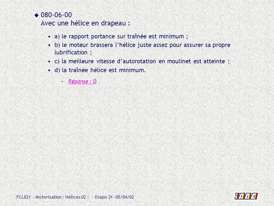 FCL021 - Motorisation : Hélices 02 : - Diapo 31 -05/04/02 080-06-00 Avec une hélice en drapeau : a) le rapport portance sur traînée est minimum ; b) l
