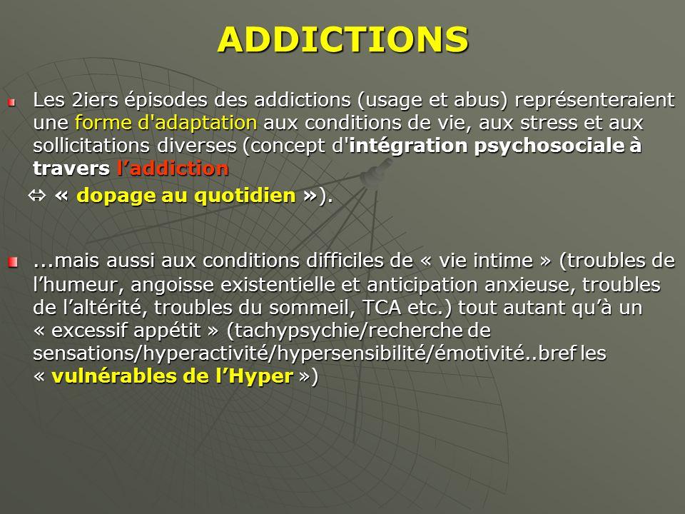 ADDICTIONS Les 2iers épisodes des addictions (usage et abus) représenteraient une forme d'adaptation aux conditions de vie, aux stress et aux sollicit