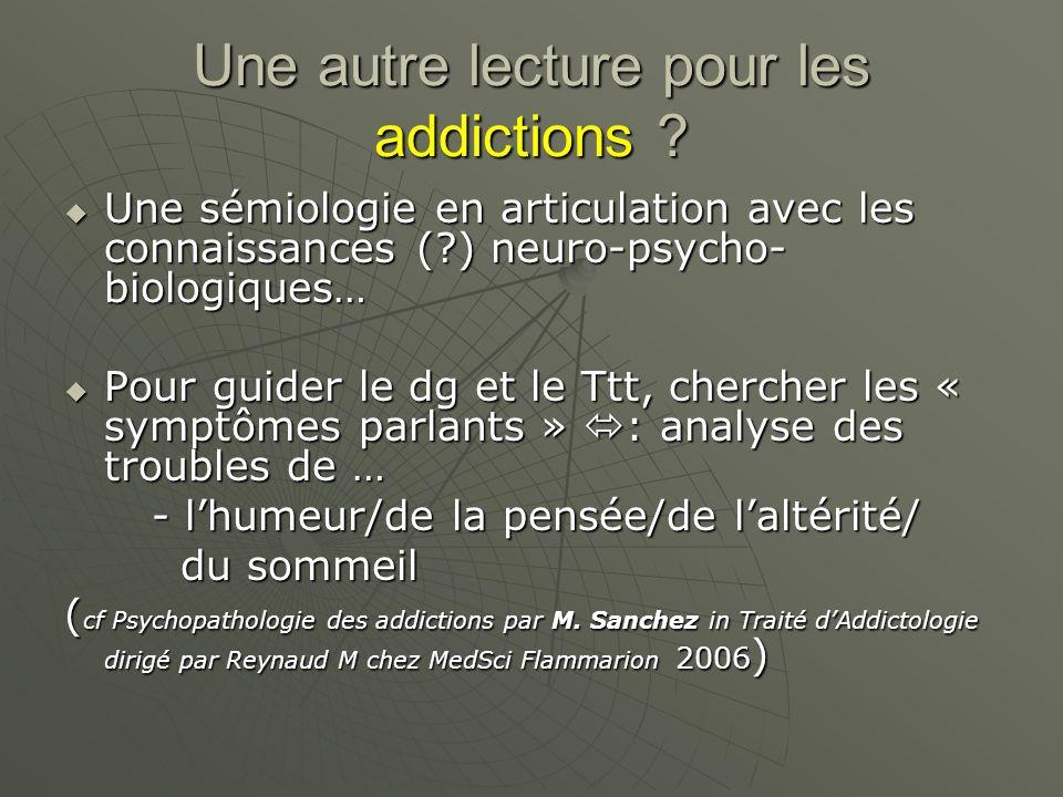 Une autre lecture pour les addictions ? Une sémiologie en articulation avec les connaissances (?) neuro-psycho- biologiques… Une sémiologie en articul