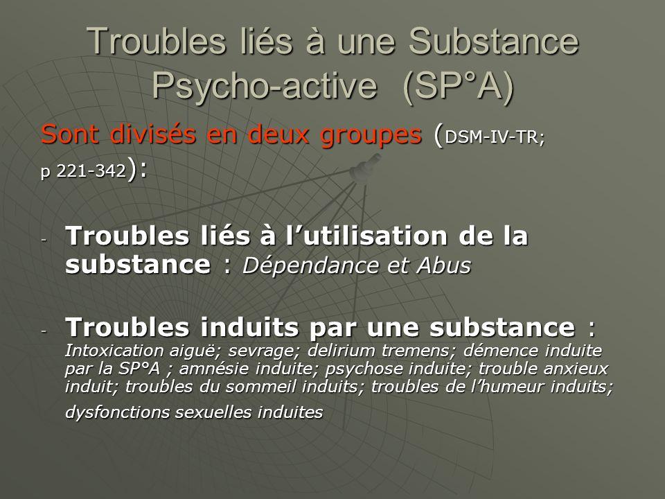 Troubles liés à une Substance Psycho-active (SP°A) Sont divisés en deux groupes ( DSM-IV-TR; p 221-342 ): - Troubles liés à lutilisation de la substan