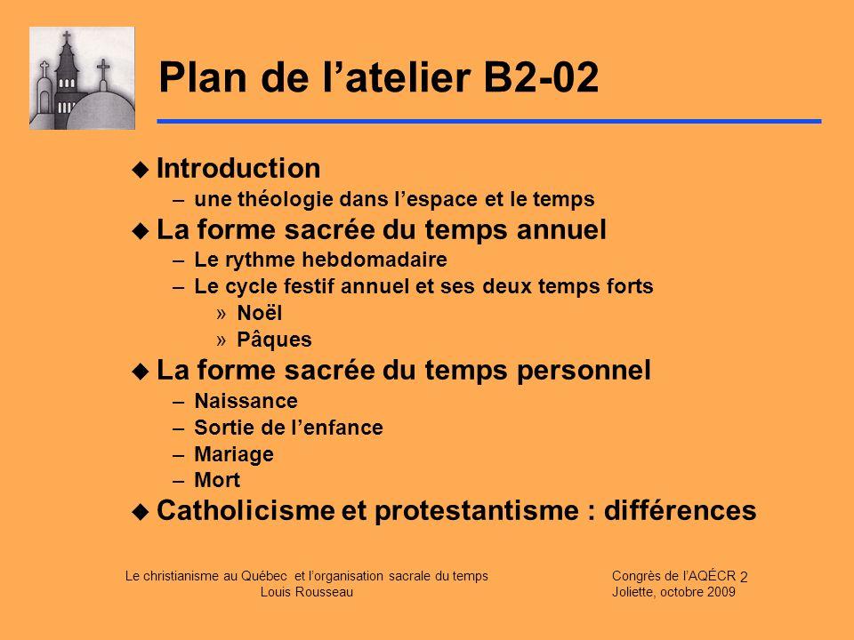 Le christianisme au Québec et lorganisation sacrale du temps Louis Rousseau Congrès de lAQÉCR Joliette, octobre 2009 2 Plan de latelier B2-02 Introduc
