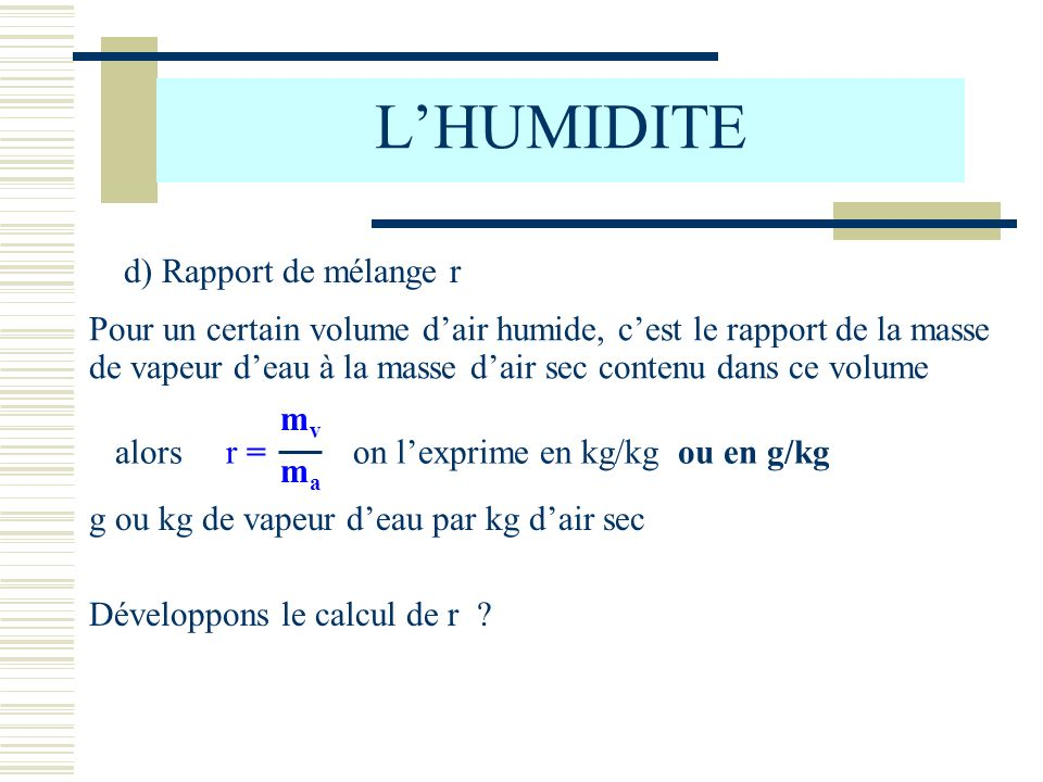 LHUMIDITE d) Rapport de mélange r Pour un certain volume dair humide, cest le rapport de la masse de vapeur deau à la masse dair sec contenu dans ce v
