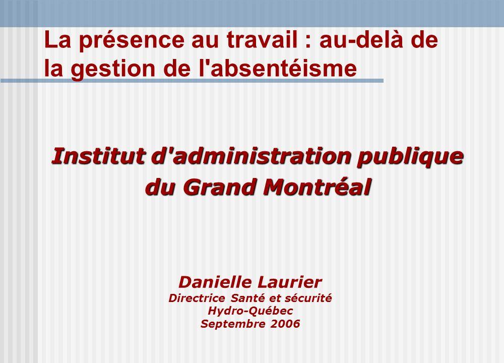 Danielle Laurier Directrice Santé et sécurité Hydro-Québec Septembre 2006 Institut d administration publique du Grand Montréal La présence au travail : au-delà de la gestion de l absentéisme