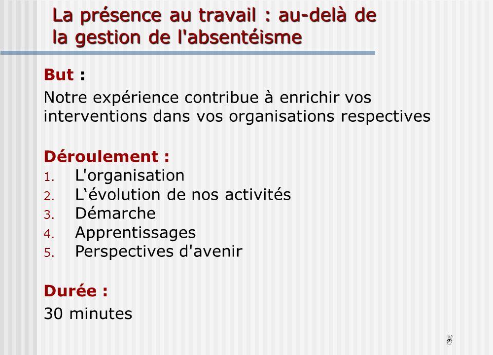 But : Notre expérience contribue à enrichir vos interventions dans vos organisations respectives Déroulement : 1.