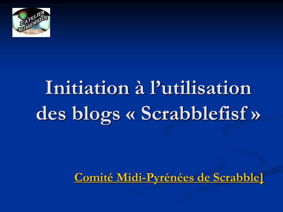 Initiation à lutilisation des blogs « Scrabblefisf » Comité Midi-Pyrénées de Scrabble] Comité Midi-Pyrénées de Scrabble]