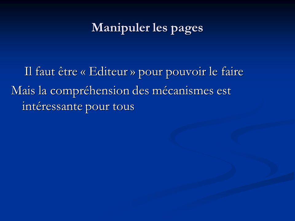 Manipuler les pages Il faut être « Editeur » pour pouvoir le faire Il faut être « Editeur » pour pouvoir le faire Mais la compréhension des mécanismes