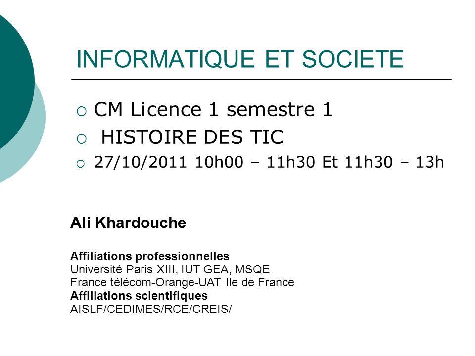 INFORMATIQUE ET SOCIETE CM Licence 1 semestre 1 HISTOIRE DES TIC 27/10/2011 10h00 – 11h30 Et 11h30 – 13h Ali Khardouche Affiliations professionnelles