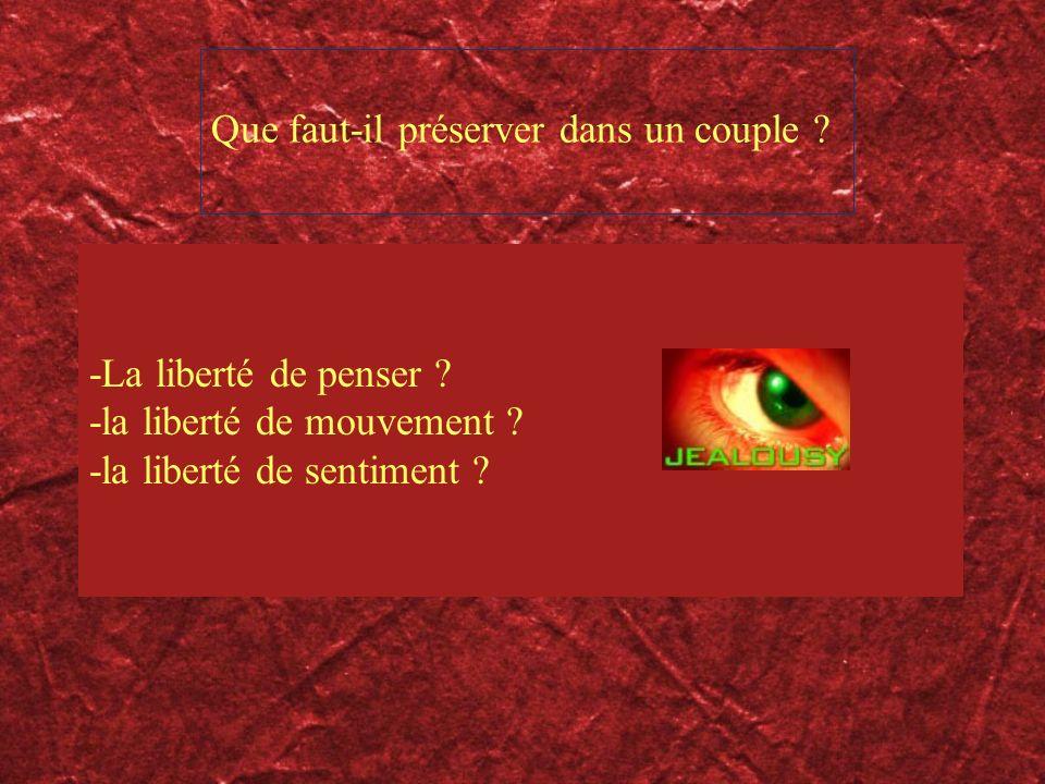 Que faut-il préserver dans un couple ? -La liberté de penser ? -la liberté de mouvement ? -la liberté de sentiment ?