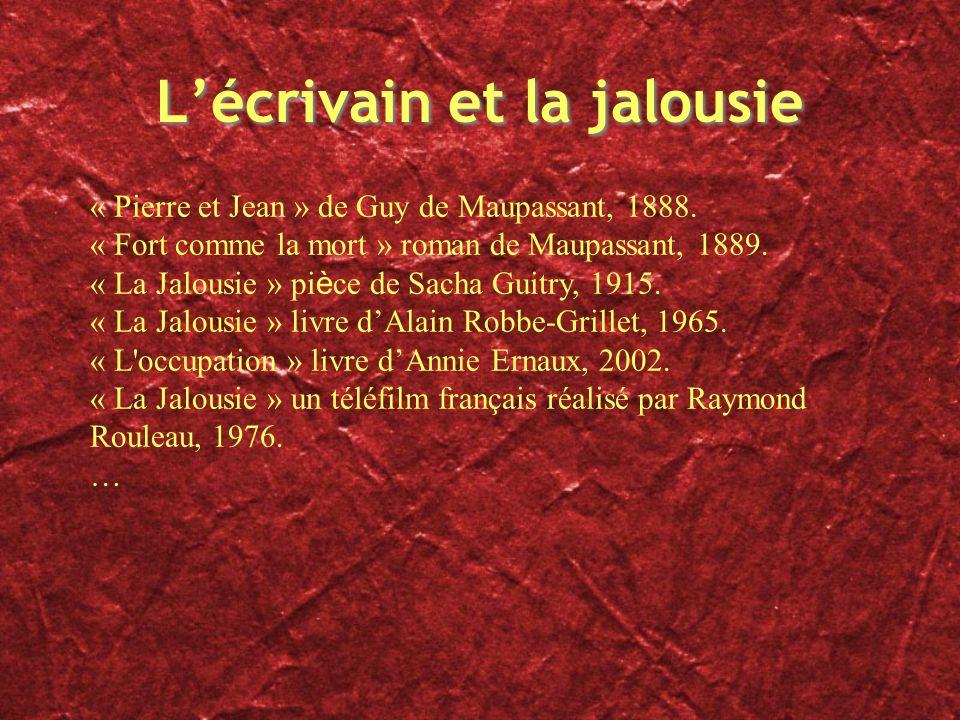 Lécrivain et la jalousie « Pierre et Jean » de Guy de Maupassant, 1888. « Fort comme la mort » roman de Maupassant, 1889. « La Jalousie » pi è ce de S