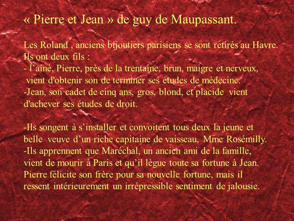 « Pierre et Jean » de guy de Maupassant. Les Roland, anciens bijoutiers parisiens se sont retirés au Havre. Ils ont deux fils : - laîné, Pierre, près