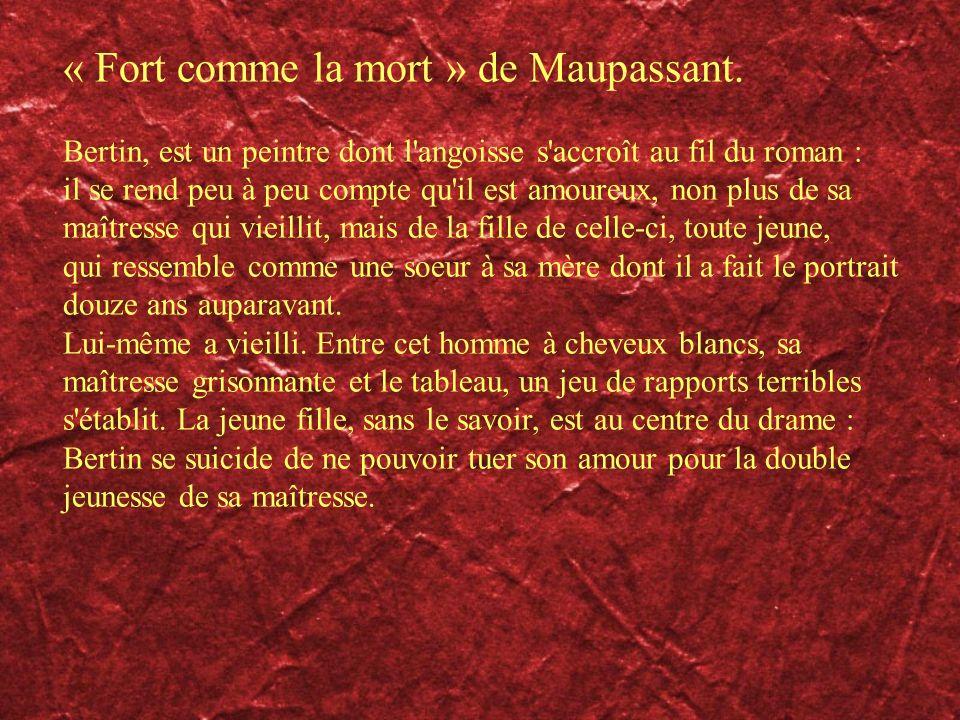 « Fort comme la mort » de Maupassant. Bertin, est un peintre dont l'angoisse s'accroît au fil du roman : il se rend peu à peu compte qu'il est amoureu