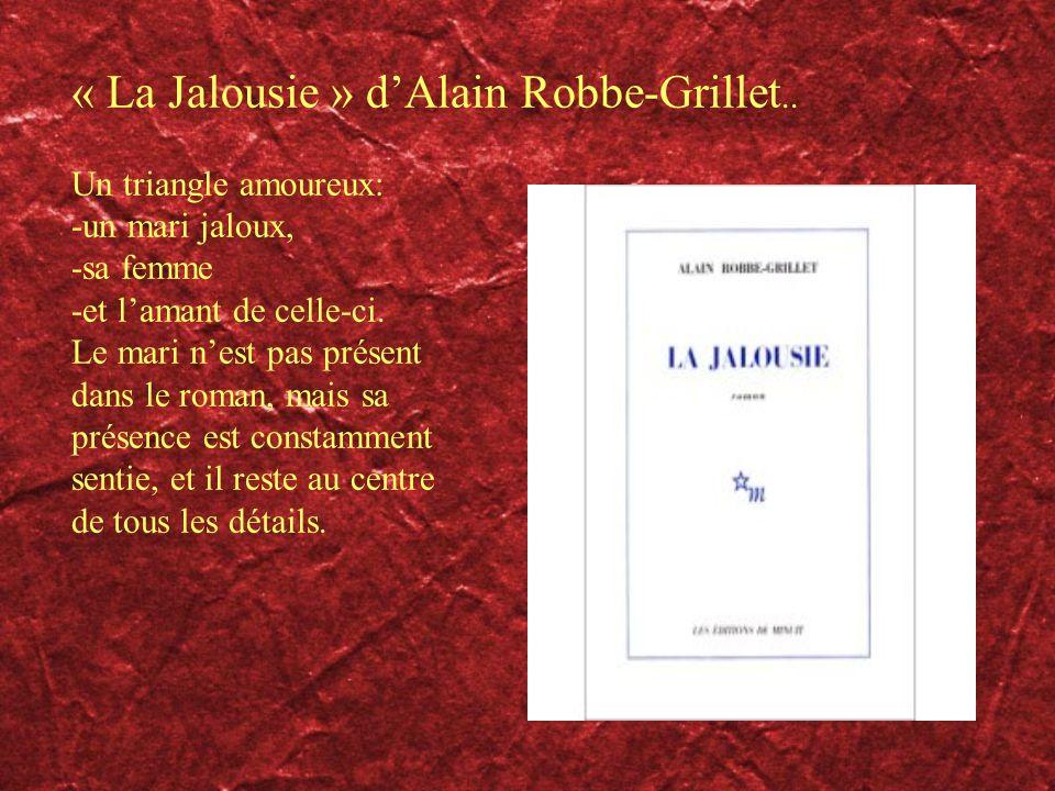 « La Jalousie » dAlain Robbe-Grillet.. Un triangle amoureux: -un mari jaloux, -sa femme -et lamant de celle-ci. Le mari nest pas présent dans le roman