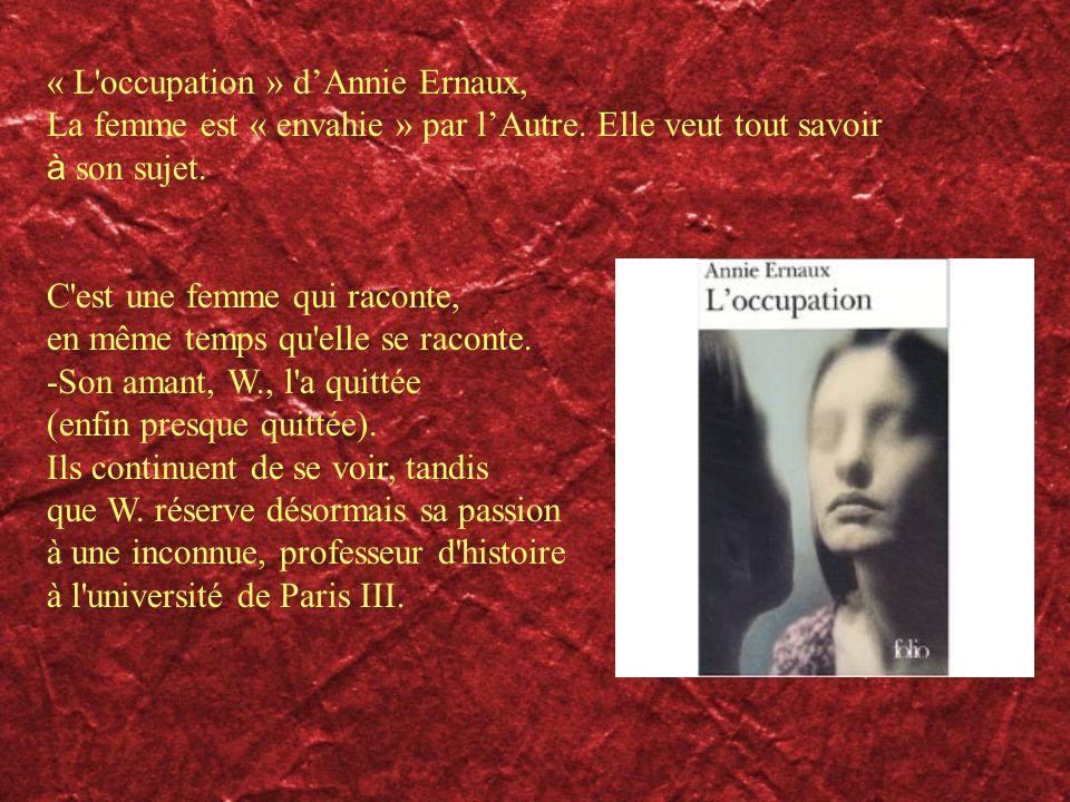 « L'occupation » dAnnie Ernaux, La femme est « envahie » par lAutre. Elle veut tout savoir à son sujet. C'est une femme qui raconte, en même temps qu'