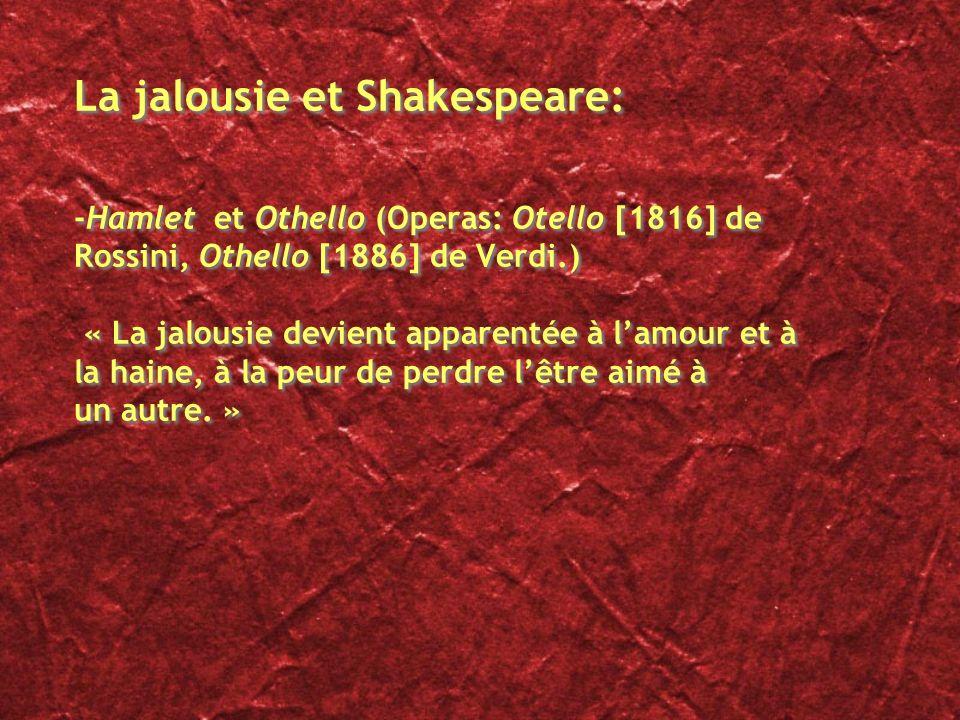 La jalousie et Shakespeare: -Hamlet et Othello (Operas: Otello [1816] de Rossini, Othello [1886] de Verdi.) « La jalousie devient apparentée à lamour